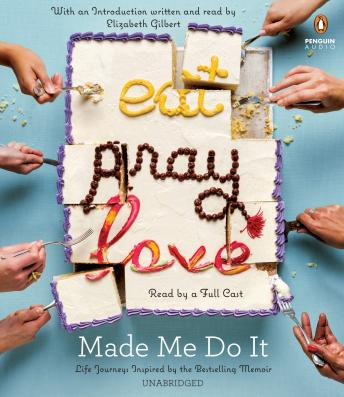 Eat Pray Love Made Me Do It: Life Journeys Inspired by the Bestselling Memoir, Various Authors, Elizabeth Gilbert