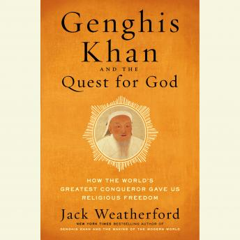 Genghis Khan and the Quest for God: How the World's Greatest Conqueror Gave Us Religious Freedom, Jack Weatherford