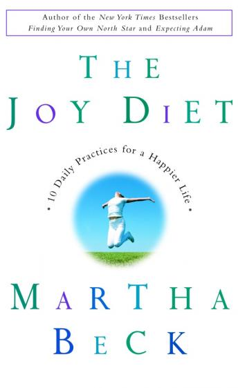 Joy Diet: 10 Daily Practices For a Happier Life, Martha Beck