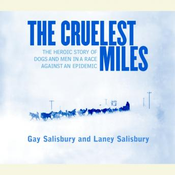Cruelest Miles: The Heroic Story of Dogs and Men in a Race Against an Epidemic, Laney Salisbury, Gay Salisbury