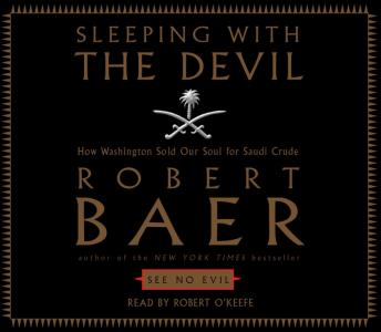 Sleeping with the Devil: How Washington Sold Our Soul For Saudi Crude, Robert Baer