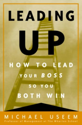 Leading Up: How to Lead Your Boss So You Both Win, Michael Useem
