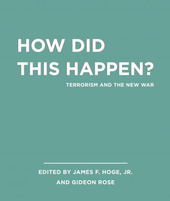 Unabridged Selections from How Did this Happen?: Terrorism and the New War, Gideon Rose, James F. Hoge
