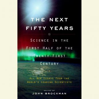 Next Fifty Years: Science in the First Half of the Twenty-First Century, John Brockman
