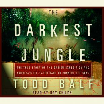 Darkest Jungle: The True Story of the Darien Expedition and America's Ill-Fated Race to Connect the Seas, Todd Balf