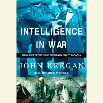 Intelligence in War: Knowledge of the Enemy from Napoleon to Al-Qaeda, John Keegan