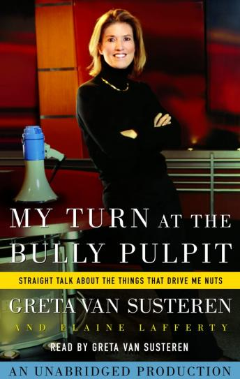My Turn at the Bully Pulpit: Straight Talk About the Things That Drive Me Nuts, Elaine Lafferty, Greta Van Susteren