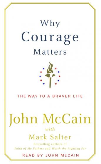 Why Courage Matters: The Way to a Braver Life, Mark Salter, John McCain