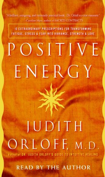 Positive Energy: 10 Extraordinary Prescriptions for Transforming Fatigue, Stress, and Fear into Vibrance, Strength, and Love, Judith Orloff, M.D.