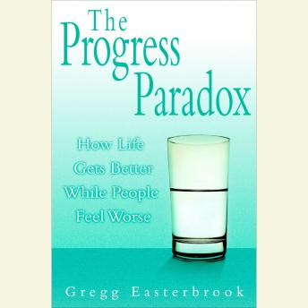 Progress Paradox: How Life Gets Better While People Feel Worse, Gregg Easterbrook