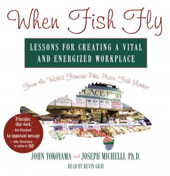 When Fish Fly: Lessons for Creating a Vital and Energized Workplace from the World Famous Pike Place Fish Market, Joseph Michelli Ph.D, John Yokoyama