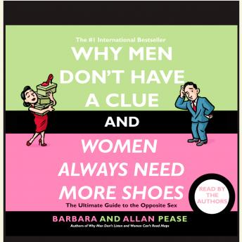 Why Men Don't Have a Clue and Women Always Need More Shoes: The Ultimate Guide to the Opposite Sex, Allan Pease, Barbara Pease