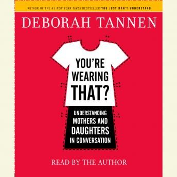 You're Wearing That?: Understanding Mothers and Daughters in Conversation, Deborah Tannen