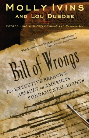 Bill of Wrongs: The Executive Branch's Assault on America's Fundamental Rights, Lou Dubose, Molly Ivins