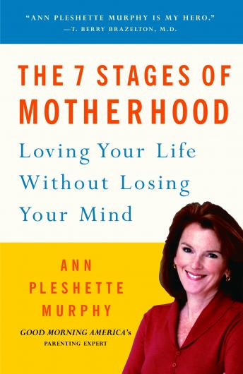 7 Stages of Motherhood: Loving Your Life without Losing Your Mind, Ann Pleshette Murphy