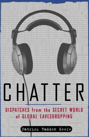 Chatter: Uncovering the Echelon Surveillance Network and the Secret World of Global Eavesdropping, Patrick Radden Keefe