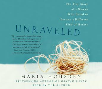 Unraveled: The True Story of a Woman, Who Dared to Become a Different Kind of Mother, Maria Housden