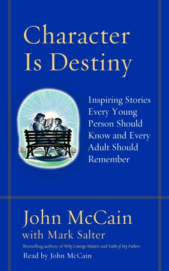 Character Is Destiny: Inspiring Stories Every Young Person Should Know and Every Adult Should Remember, Mark Salter, John McCain