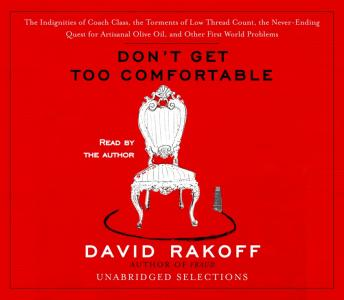 Don't Get Too Comfortable: The Indignities of Coach Class, The Torments of Low Thread Count, The Never- Ending Quest for Artisanal Olive Oil, and Other First World Problems, David Rakoff