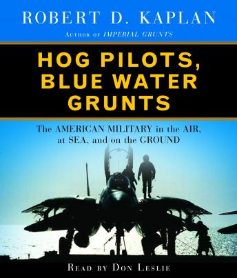 Hog Pilots, Blue Water Grunts: The American Military in the Air, at Sea, and on the Ground, Robert D. Kaplan