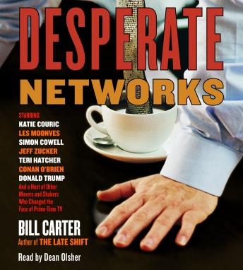 Desperate Networks: Starring Katie Couric Les Moonves Simon Cowell Dan Rather Jeff Zucker Teri Hatcher Conan O'Brian Donald Trump and a Host of Other Movers and Shakers Who..., Bill Carter