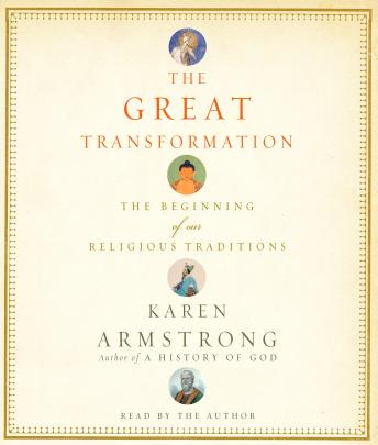 Great Transformation: The Beginning of Our Religious Traditions, Karen Armstrong