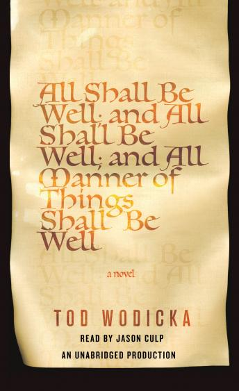 All Shall Be Well; And All Shall Be Well; And All Manner of Things Shall Be Well: A Novel, Tod Wodicka