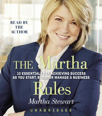 Martha Rules: 10 Essentials for Achieving Success as You Start, Build, or Manage a Business, Martha Stewart