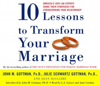 Ten Lessons to Transform Your Marriage: America's Love Lab Experts Share Their Strategies for Strengthening Your Relationship, Joan Declaire, Phd John Gottman, Julie Schwartz Gottman