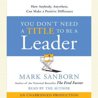 Download You Don't Need a Title To Be a Leader: How Anyone, Anywhere, Can Make a Positive Difference by Mark Sanborn