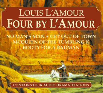 Four by L'Amour: No Man's Man, Get Out of Town, McQueen of the Tumbling K, Booty for a Bad Man, Louis L'amour