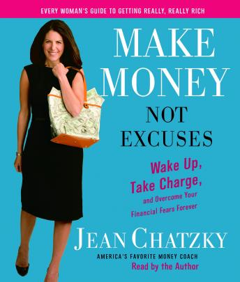 Make Money, Not Excuses: Wake Up, Take Charge, and Overcome Your Financial Fears Forever, Jean Chatzky
