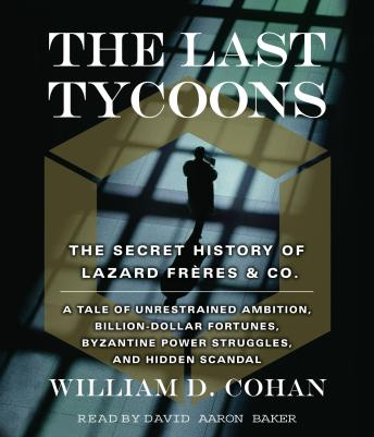 Last Tycoons: The Secret History of Lazard Freres & Co., William Cohan