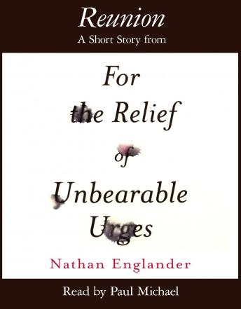 Reunion: A Short Story from For the Relief of Unbearable Urges, Nathan Englander