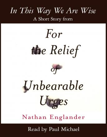 In This Way We Are Wise: A Short Story from For the Relief of Unbearable Urges, Nathan Englander