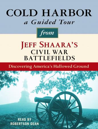 Cold Harbor: A Guided Tour from Jeff Shaara's Civil War Battlefields: What happened, why it matters, and what to see