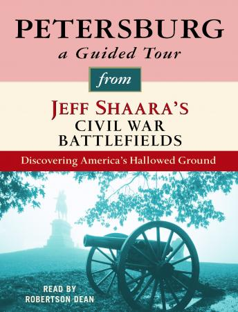 Petersburg: A Guided Tour from Jeff Shaara's Civil War Battlefields: What happened, why it matters, and what to see, Jeff Shaara