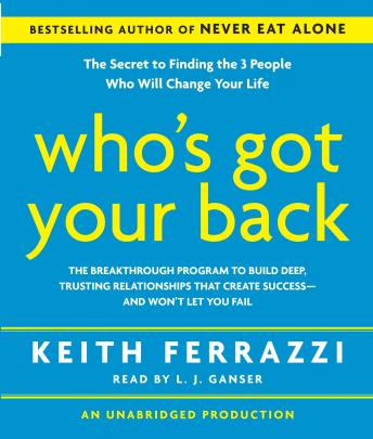Who's Got Your Back: The Breakthrough Program to Build Deep, Trusting Relationships That Create Success--And Won't Let You Fail, Keith Ferrazzi
