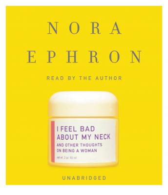 Download I Feel Bad About My Neck: And Other Thoughts on Being a Woman by Nora Ephron
