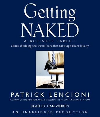 Getting Naked: A Business Fable About Shedding the Three Fears That Sabotage Client Loyalty, Patrick Lencioni