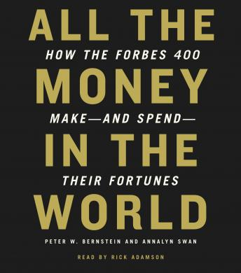 All the Money in the World: How the Forbes 400 Make--and Spend--Their Fortunes, Peter W. Bernstein