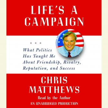 Download Life's a Campaign: What Politics Has Taught Me About Friendship, Rivalry, Reputation, and Success by Chris Matthews