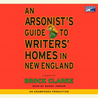 Arsonist's Guide to Writers' Homes in New England: A Novel, Brock Clarke