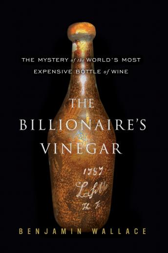 Billionaire's Vinegar: The Mystery of the World's Most Expensive Bottle of Wine, Benjamin Wallace
