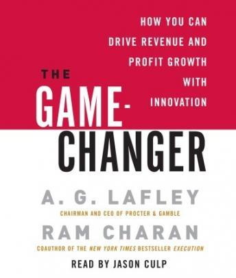 Game-Changer: How You Can Drive Revenue and Profit Growth with Innovation, A. G. Lafley, Ram Charan