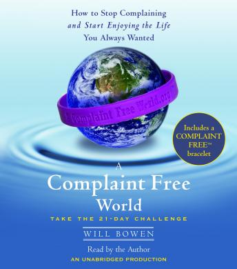 Complaint Free World: How to Stop Complaining and Start Enjoying the Life You Always Wanted, Will Bowen
