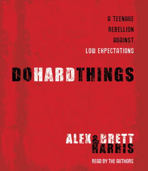 Do Hard Things: A Teenage Rebellion Against Low Expectations, Brett Harris, Alex Harris