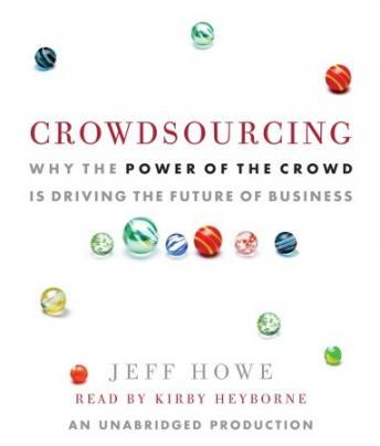 Crowdsourcing: Why the Power of the Crowd Is Driving the Future of Business, Jeff Howe