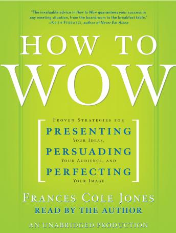 How to Wow: Proven Strategies for Presenting Your Ideas, Persuading Your Audience, and Perfecting Your Image, Frances Cole Jones