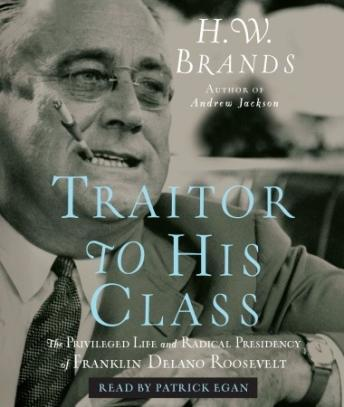 Download Traitor to His Class: The Privileged Life and Radical Presidency of Franklin Delano Roosevelt by H. W. Brands